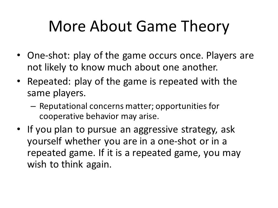 More About Game Theory One-shot: play of the game occurs once.