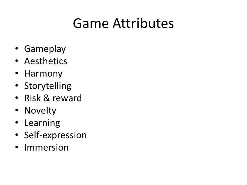 Game Attributes Gameplay Aesthetics Harmony Storytelling Risk & reward Novelty Learning Self-expression Immersion