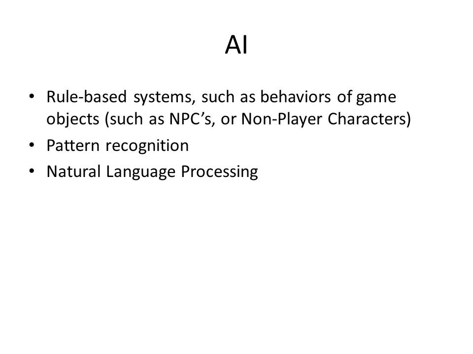 AI Rule-based systems, such as behaviors of game objects (such as NPC's, or Non-Player Characters) Pattern recognition Natural Language Processing