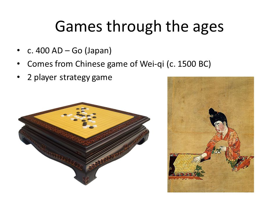Games through the ages c. 400 AD – Go (Japan) Comes from Chinese game of Wei-qi (c.