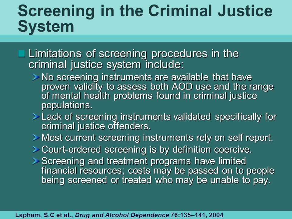 Screening in the Criminal Justice System Limitations of screening procedures in the criminal justice system include: No screening instruments are available that have proven validity to assess both AOD use and the range of mental health problems found in criminal justice populations.