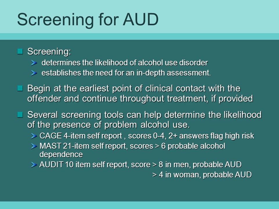 Screening for AUD Screening: determines the likelihood of alcohol use disorder determines the likelihood of alcohol use disorder establishes the need for an in-depth assessment.