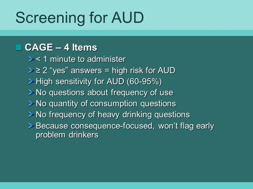 Screening for AUD CAGE – 4 Items < 1 minute to administer ≥ 2 yes answers = high risk for AUD High sensitivity for AUD (60-95%) No questions about frequency of use No quantity of consumption questions No frequency of heavy drinking questions Because consequence-focused, won't flag early problem drinkers