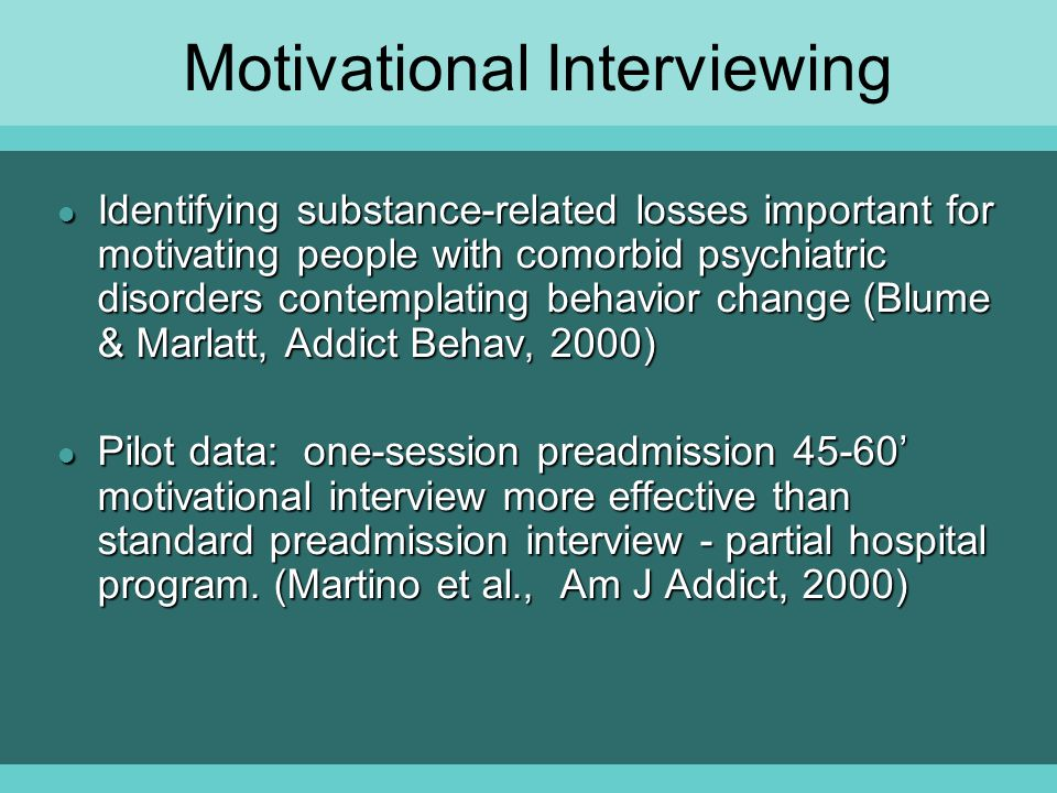 Motivational Interviewing l Identifying substance-related losses important for motivating people with comorbid psychiatric disorders contemplating behavior change (Blume & Marlatt, Addict Behav, 2000) l Pilot data: one-session preadmission 45-60' motivational interview more effective than standard preadmission interview - partial hospital program.