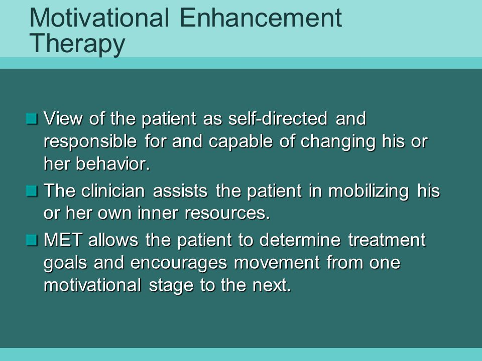 Motivational Enhancement Therapy View of the patient as self-directed and responsible for and capable of changing his or her behavior.