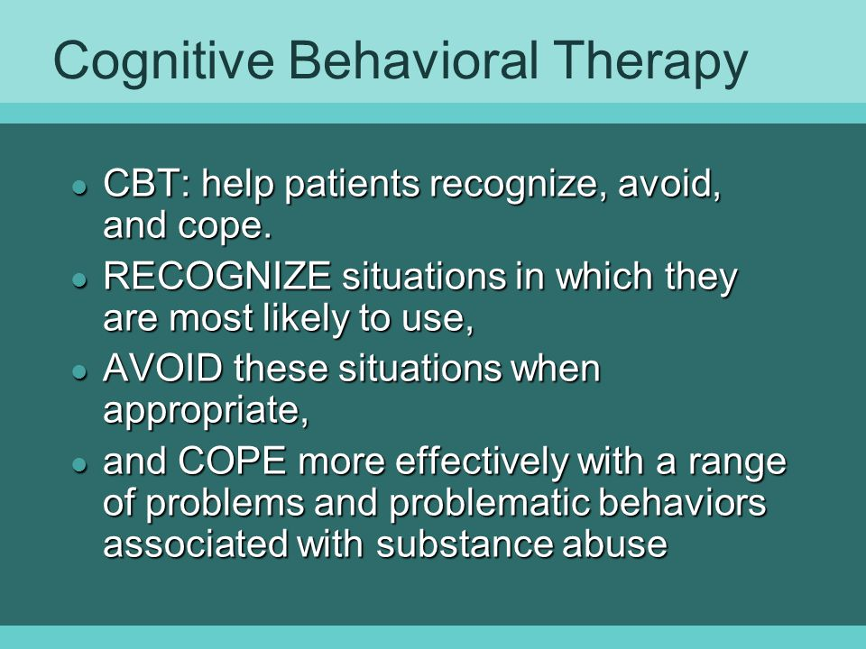 Cognitive Behavioral Therapy l CBT: help patients recognize, avoid, and cope.