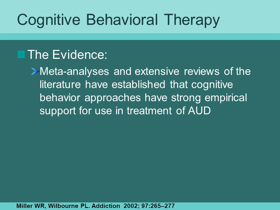 Cognitive Behavioral Therapy The Evidence: Meta-analyses and extensive reviews of the literature have established that cognitive behavior approaches have strong empirical support for use in treatment of AUD Miller WR, Wilbourne PL.