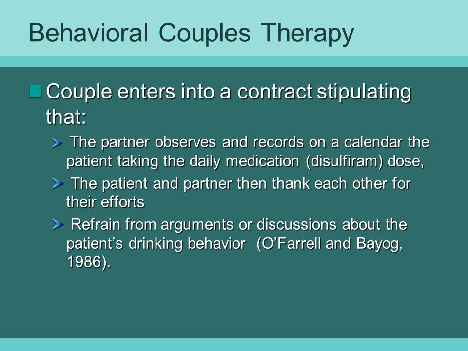 Behavioral Couples Therapy Couple enters into a contract stipulating that: The partner observes and records on a calendar the patient taking the daily medication (disulfiram) dose, The partner observes and records on a calendar the patient taking the daily medication (disulfiram) dose, The patient and partner then thank each other for their efforts The patient and partner then thank each other for their efforts Refrain from arguments or discussions about the patient's drinking behavior (O'Farrell and Bayog, 1986).