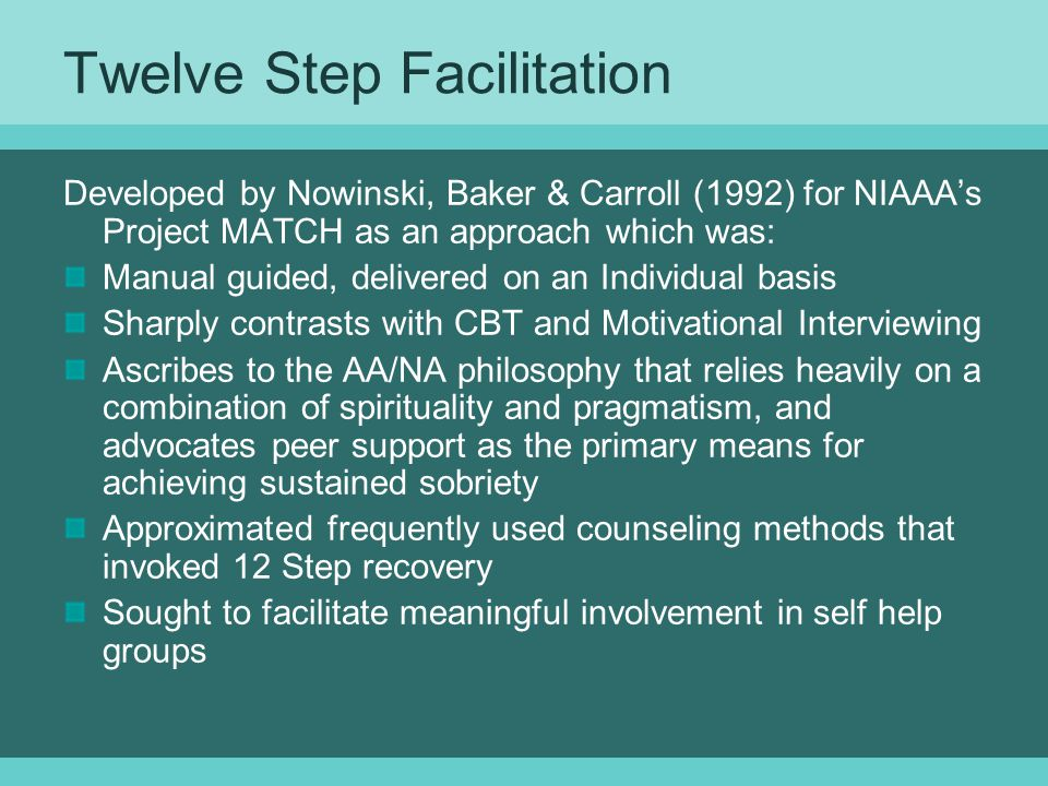 Twelve Step Facilitation Developed by Nowinski, Baker & Carroll (1992) for NIAAA's Project MATCH as an approach which was: Manual guided, delivered on an Individual basis Sharply contrasts with CBT and Motivational Interviewing Ascribes to the AA/NA philosophy that relies heavily on a combination of spirituality and pragmatism, and advocates peer support as the primary means for achieving sustained sobriety Approximated frequently used counseling methods that invoked 12 Step recovery Sought to facilitate meaningful involvement in self help groups