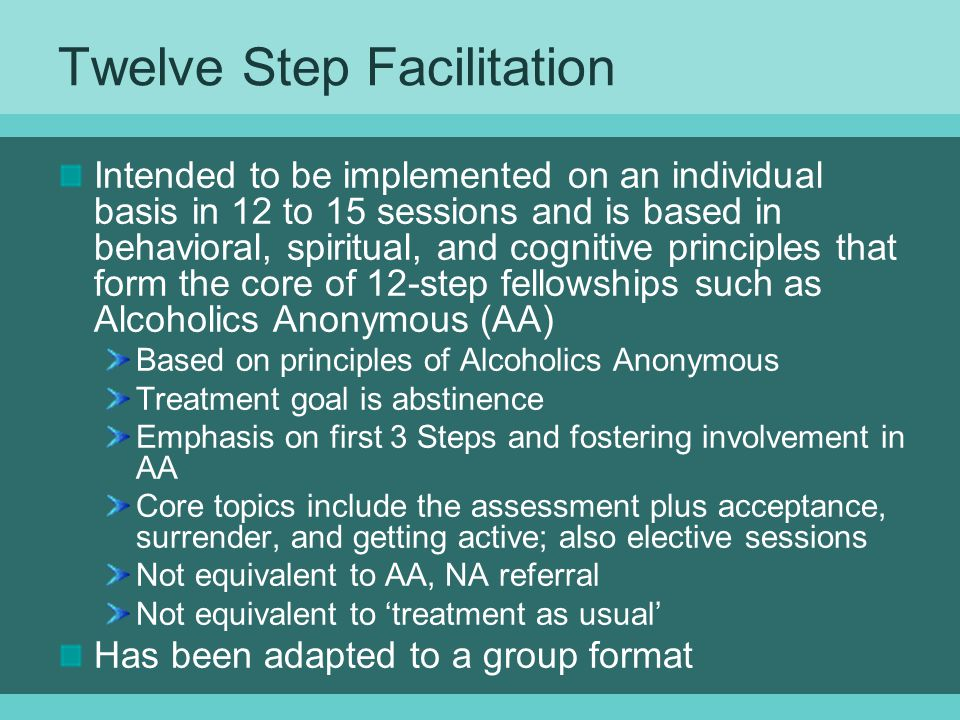 Twelve Step Facilitation Intended to be implemented on an individual basis in 12 to 15 sessions and is based in behavioral, spiritual, and cognitive principles that form the core of 12-step fellowships such as Alcoholics Anonymous (AA) Based on principles of Alcoholics Anonymous Treatment goal is abstinence Emphasis on first 3 Steps and fostering involvement in AA Core topics include the assessment plus acceptance, surrender, and getting active; also elective sessions Not equivalent to AA, NA referral Not equivalent to 'treatment as usual' Has been adapted to a group format