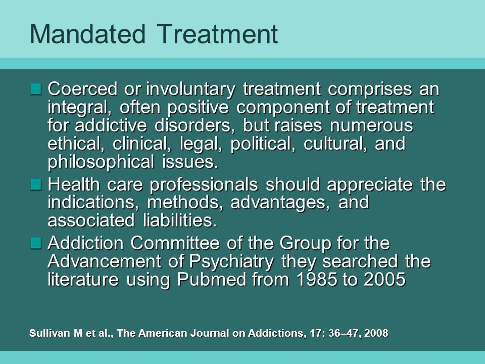 Mandated Treatment Coerced or involuntary treatment comprises an integral, often positive component of treatment for addictive disorders, but raises numerous ethical, clinical, legal, political, cultural, and philosophical issues.