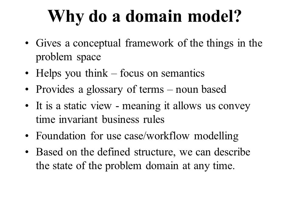 Why do a domain model? Gives a conceptual framework of the things in the problem space Helps you think – focus on semantics Provides a glossary of ter