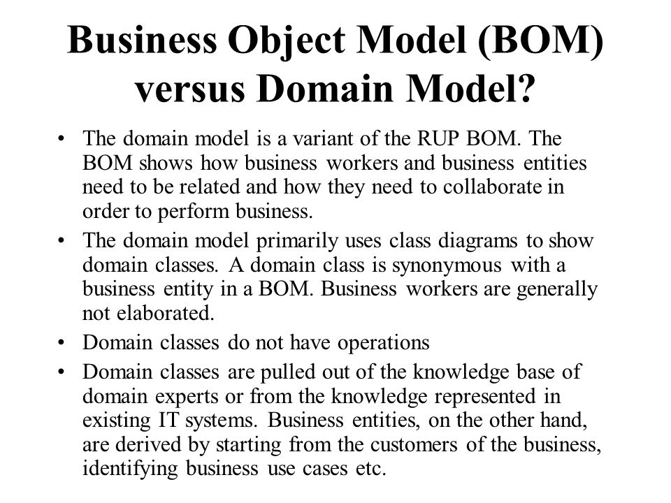 Business Object Model (BOM) versus Domain Model? The domain model is a variant of the RUP BOM. The BOM shows how business workers and business entitie