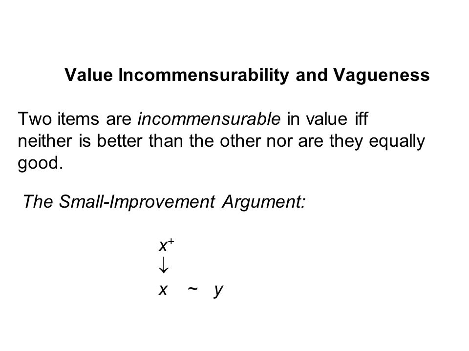 Value Incommensurability and Vagueness Two items are incommensurable in value iff neither is better than the other nor are they equally good.