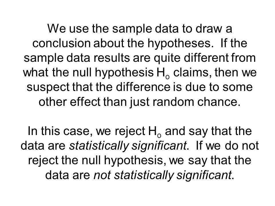 We use the sample data to draw a conclusion about the hypotheses. If the sample data results are quite different from what the null hypothesis H o cla