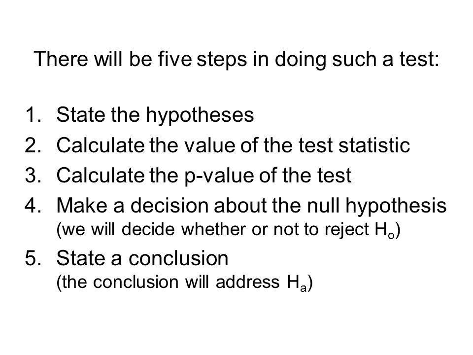 There will be five steps in doing such a test: 1.State the hypotheses 2.Calculate the value of the test statistic 3.Calculate the p-value of the test