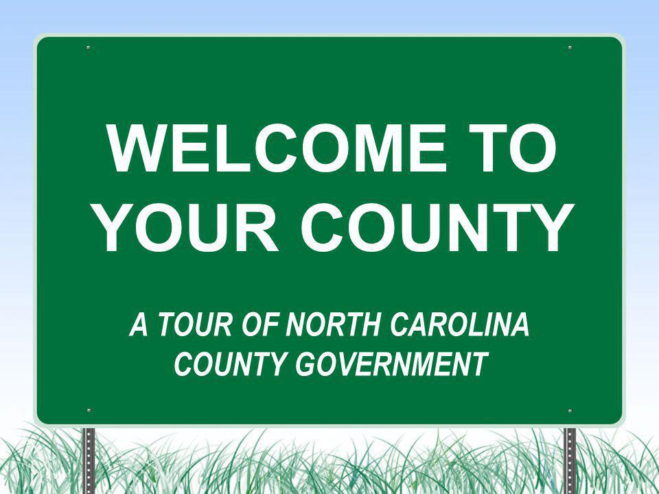 A TOUR OF NORTH CAROLINA COUNTY GOVERNMENT WELCOME TO YOUR COUNTY