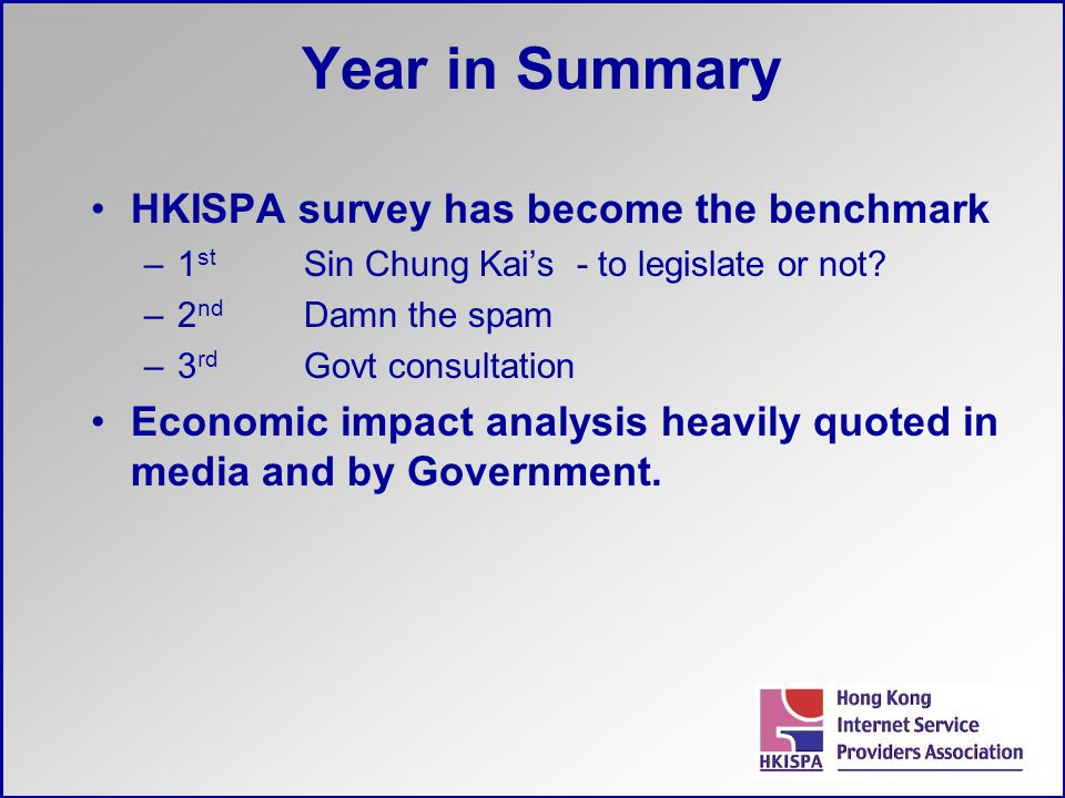 Year in Summary HKISPA survey has become the benchmark –1 st Sin Chung Kai's - to legislate or not? –2 nd Damn the spam –3 rd Govt consultation Econom
