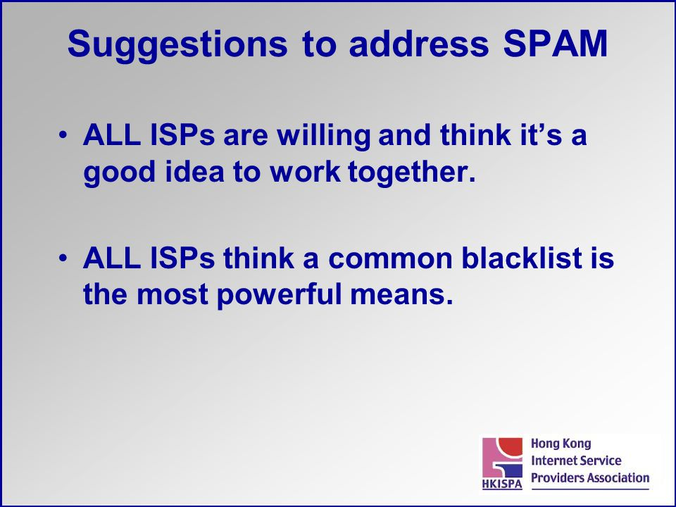 Suggestions to address SPAM ALL ISPs are willing and think it's a good idea to work together. ALL ISPs think a common blacklist is the most powerful m