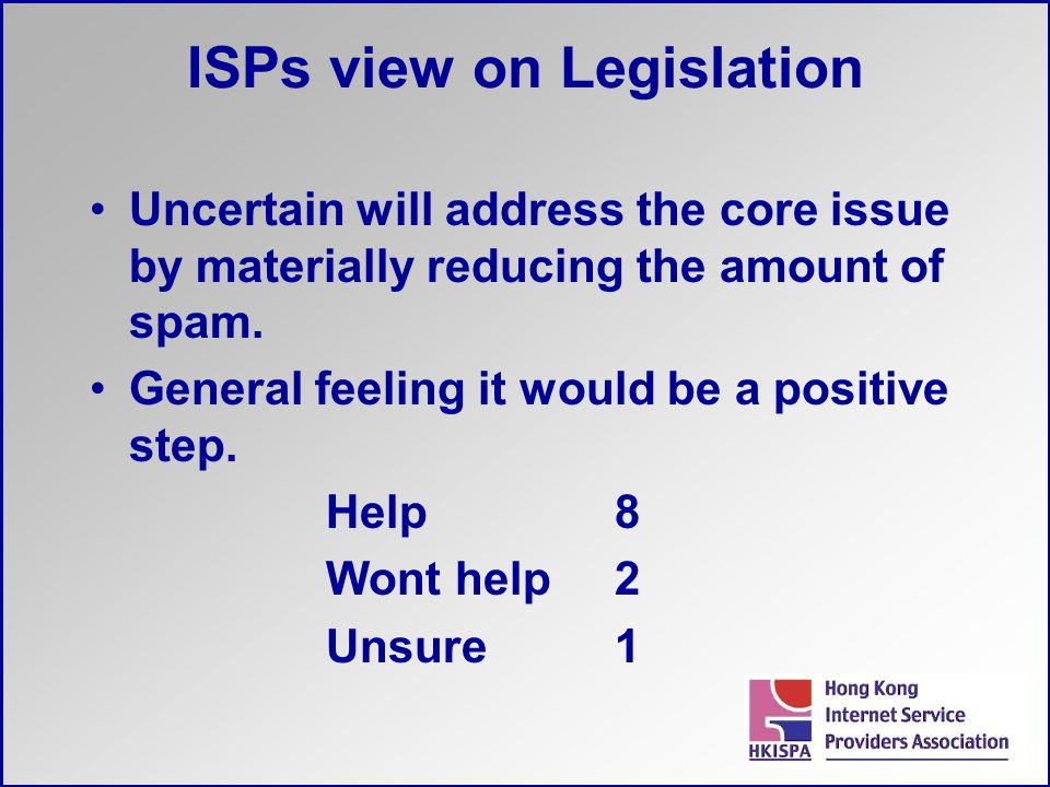 ISPs view on Legislation Uncertain will address the core issue by materially reducing the amount of spam. General feeling it would be a positive step.