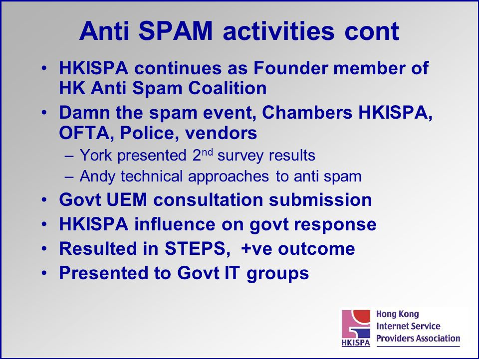 Anti SPAM activities cont HKISPA continues as Founder member of HK Anti Spam Coalition Damn the spam event, Chambers HKISPA, OFTA, Police, vendors –Yo