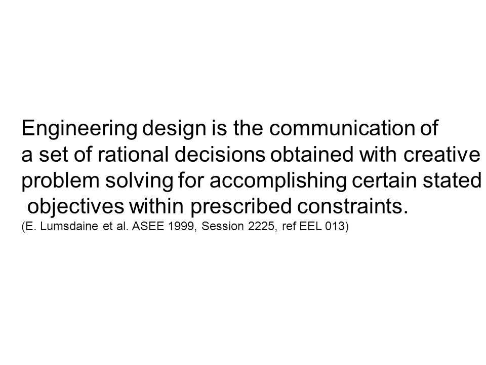 Engineering design is the systematic, intelligent generation and evaluation of specifications for artifacts whose form and function achieve stated objectives and satisfy specified constraints.