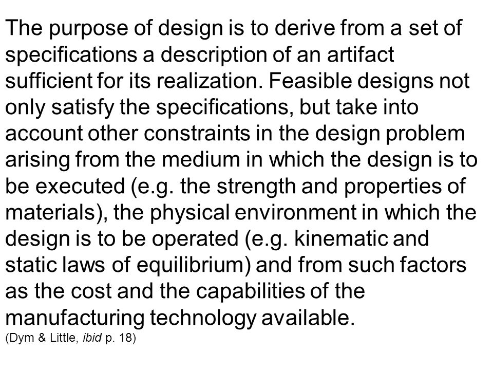 The purpose of design is to derive from a set of specifications a description of an artifact sufficient for its realization.