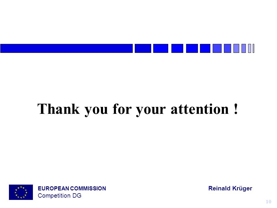 EUROPEAN COMMISSION Reinald Krüger Competition DG 10 Thank you for your attention !