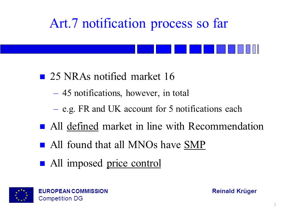 EUROPEAN COMMISSION Reinald Krüger Competition DG 3 Art.7 notification process so far n 25 NRAs notified market 16 –45 notifications, however, in total –e.g.