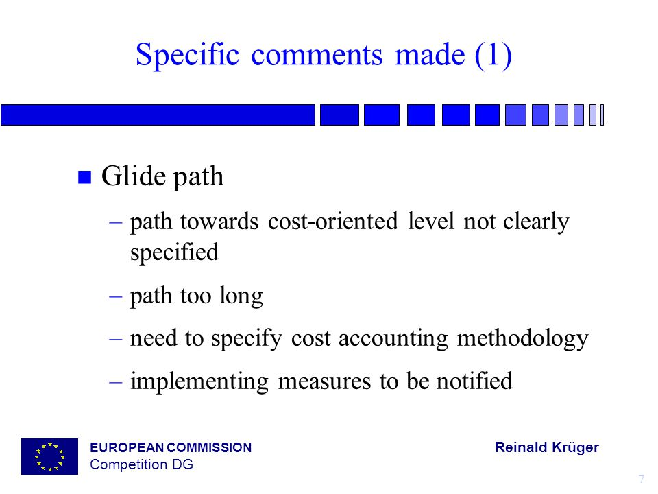 EUROPEAN COMMISSION Reinald Krüger Competition DG 7 Specific comments made (1) n Glide path –path towards cost-oriented level not clearly specified –path too long –need to specify cost accounting methodology –implementing measures to be notified