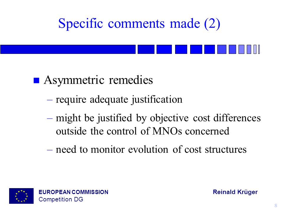 EUROPEAN COMMISSION Reinald Krüger Competition DG 8 Specific comments made (2) n Asymmetric remedies –require adequate justification –might be justified by objective cost differences outside the control of MNOs concerned –need to monitor evolution of cost structures
