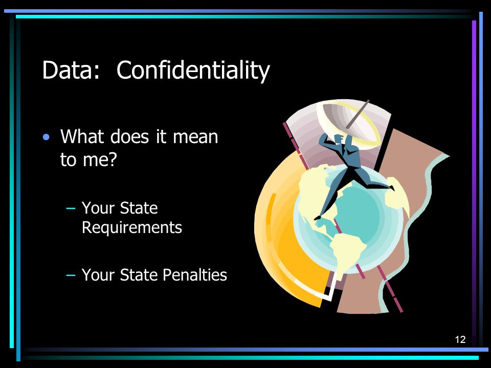 12 Data: Confidentiality What does it mean to me? –Your State Requirements –Your State Penalties