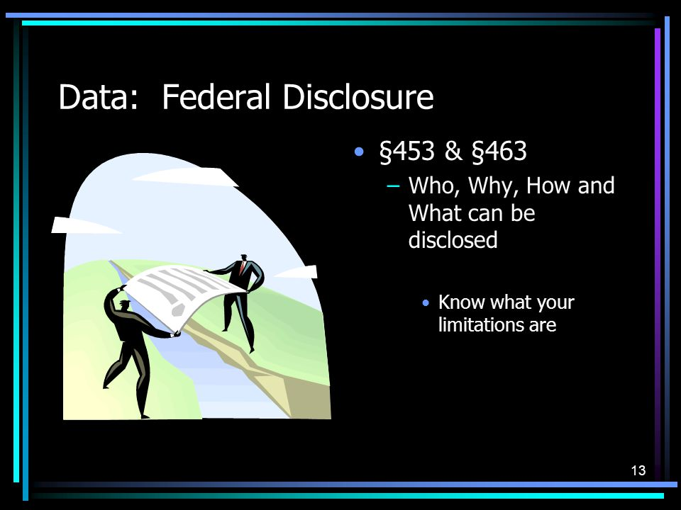 13 Data: Federal Disclosure §453 & §463 –Who, Why, How and What can be disclosed Know what your limitations are