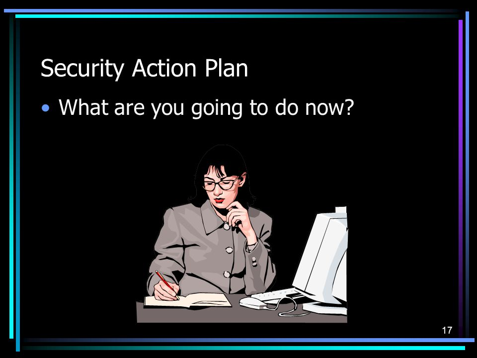 17 Security Action Plan What are you going to do now?