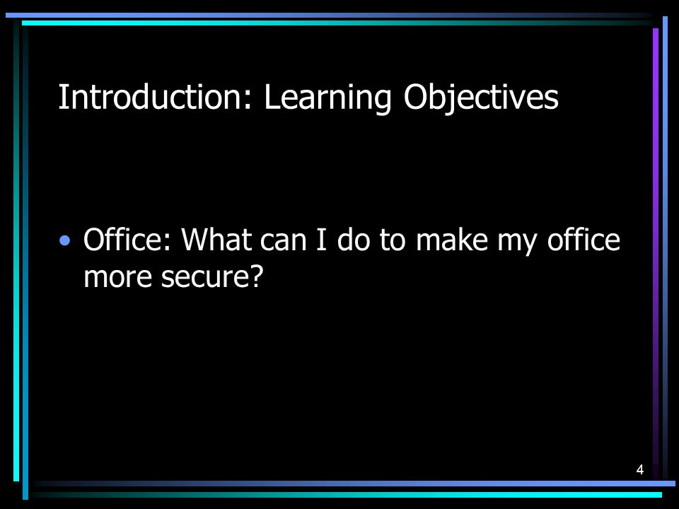 4 Introduction: Learning Objectives Office: What can I do to make my office more secure?