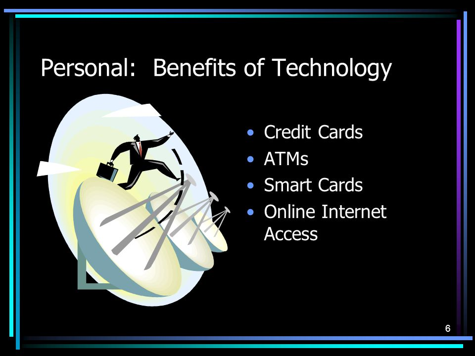 6 Personal: Benefits of Technology Credit Cards ATMs Smart Cards Online Internet Access