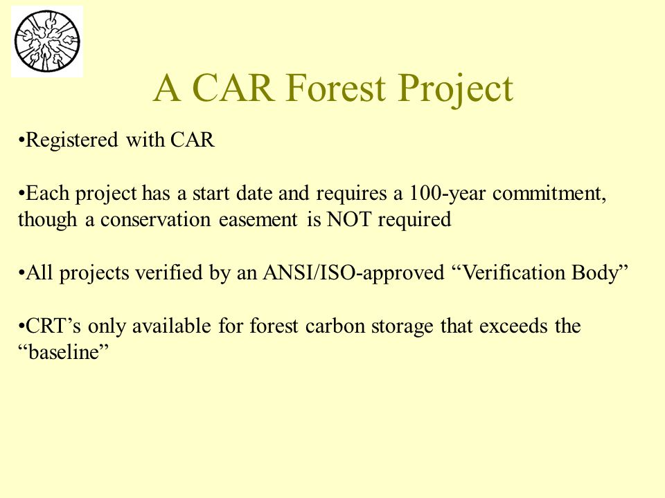 A CAR Forest Project Registered with CAR Each project has a start date and requires a 100-year commitment, though a conservation easement is NOT required All projects verified by an ANSI/ISO-approved Verification Body CRT's only available for forest carbon storage that exceeds the baseline