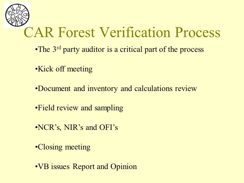 The 3 rd party auditor is a critical part of the process Kick off meeting Document and inventory and calculations review Field review and sampling NCR's, NIR's and OFI's Closing meeting VB issues Report and Opinion CAR Forest Verification Process