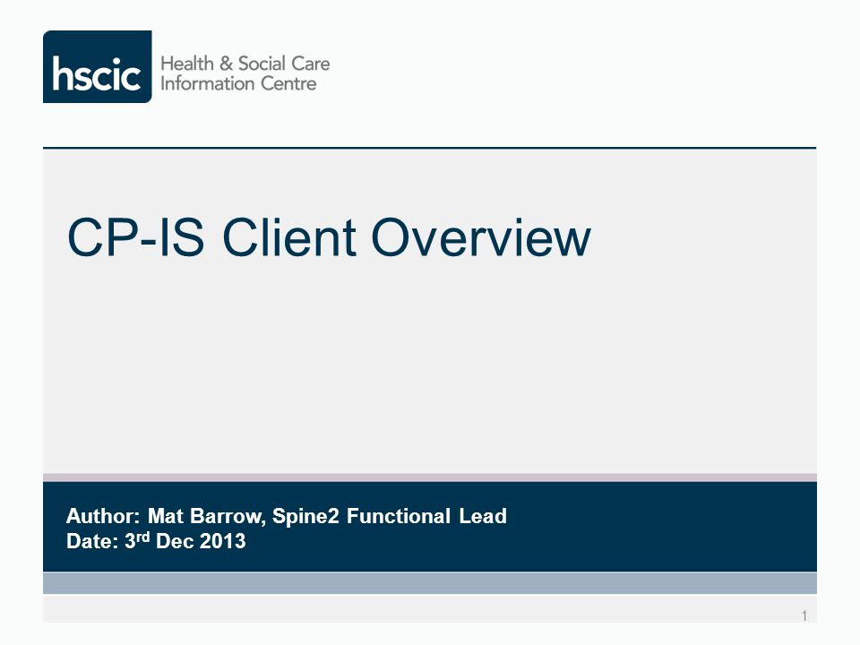 CP-IS Client Overview 1 Author: Mat Barrow, Spine2 Functional Lead Date: 3 rd Dec 2013