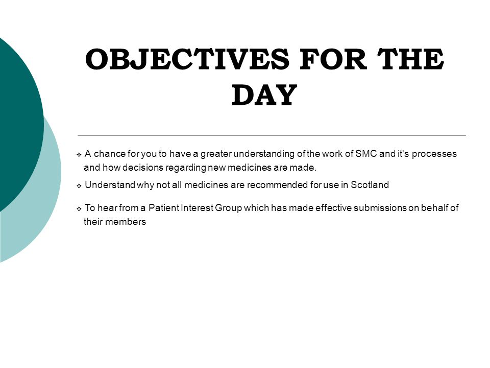 OBJECTIVES FOR THE DAY  A chance for you to have a greater understanding of the work of SMC and it's processes and how decisions regarding new medicines are made.