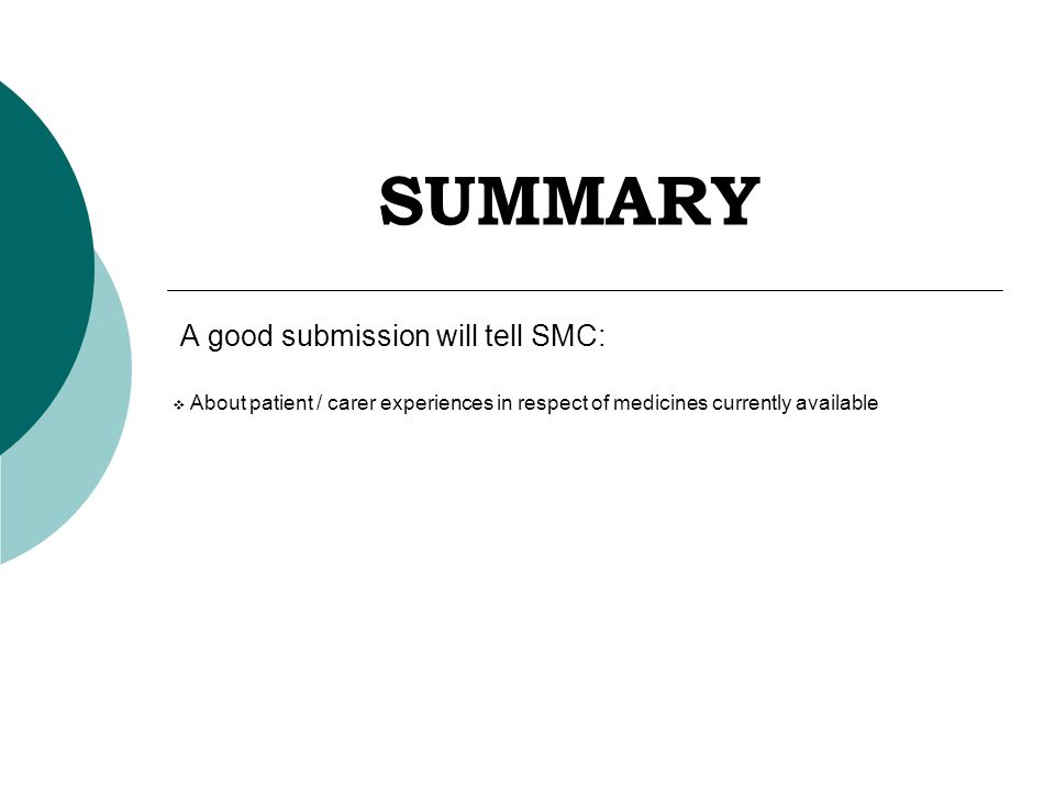 SUMMARY A good submission will tell SMC:  About patient / carer experiences in respect of medicines currently available