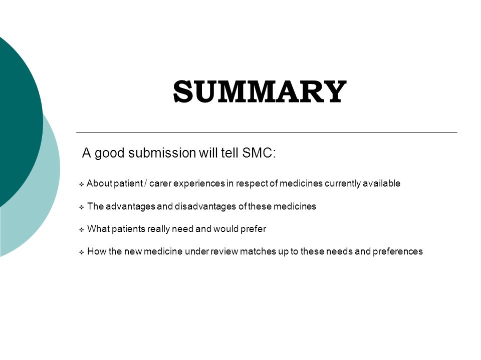 SUMMARY A good submission will tell SMC:  About patient / carer experiences in respect of medicines currently available  The advantages and disadvantages of these medicines  What patients really need and would prefer  How the new medicine under review matches up to these needs and preferences