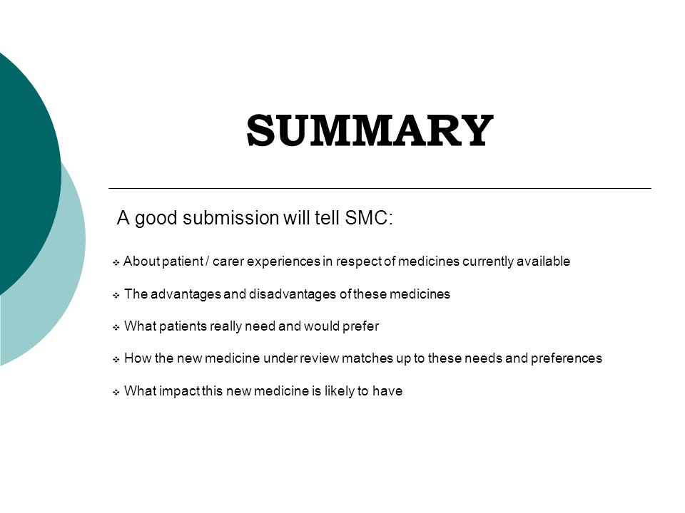 SUMMARY A good submission will tell SMC:  About patient / carer experiences in respect of medicines currently available  The advantages and disadvantages of these medicines  What patients really need and would prefer  How the new medicine under review matches up to these needs and preferences  What impact this new medicine is likely to have
