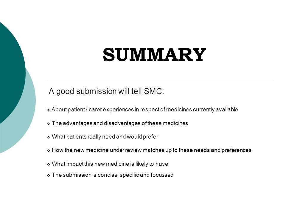 SUMMARY A good submission will tell SMC:  About patient / carer experiences in respect of medicines currently available  The advantages and disadvantages of these medicines  What patients really need and would prefer  How the new medicine under review matches up to these needs and preferences  What impact this new medicine is likely to have  The submission is concise, specific and focussed