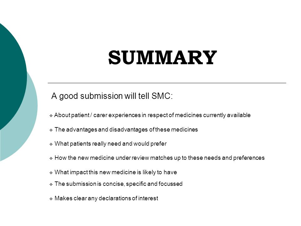 SUMMARY A good submission will tell SMC:  About patient / carer experiences in respect of medicines currently available  The advantages and disadvantages of these medicines  What patients really need and would prefer  How the new medicine under review matches up to these needs and preferences  What impact this new medicine is likely to have  The submission is concise, specific and focussed  Makes clear any declarations of interest