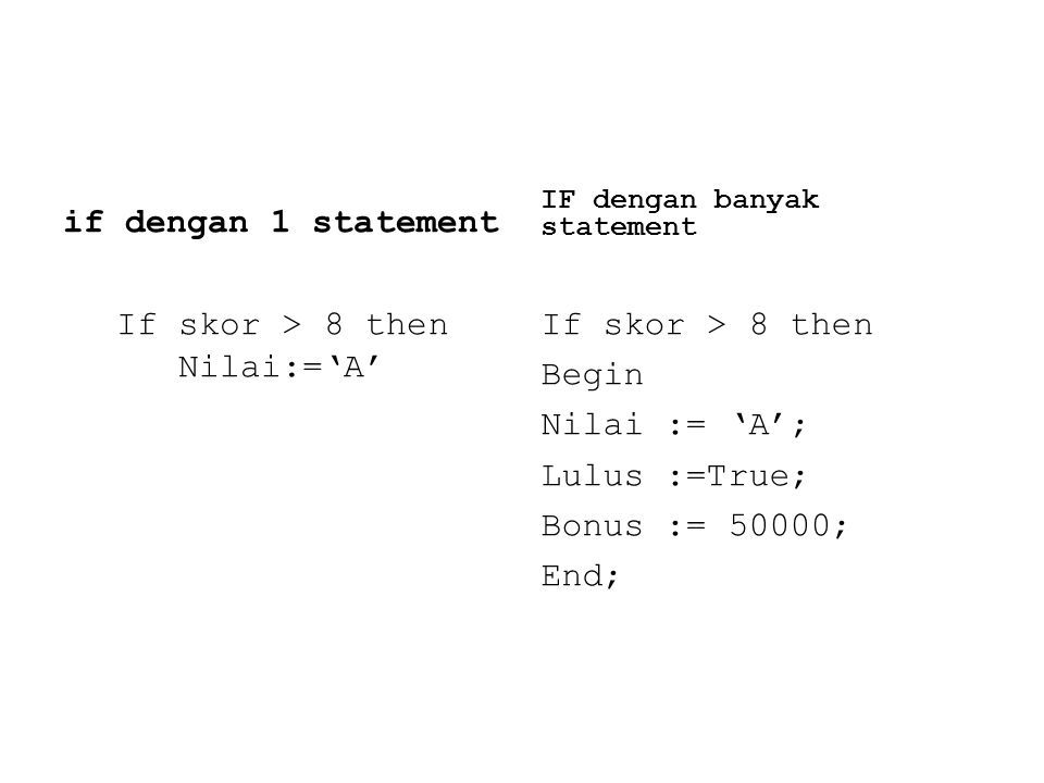 if dengan 1 statement If skor > 8 then Nilai:='A' IF dengan banyak statement If skor > 8 then Begin Nilai := 'A'; Lulus :=True; Bonus := 50000; End;