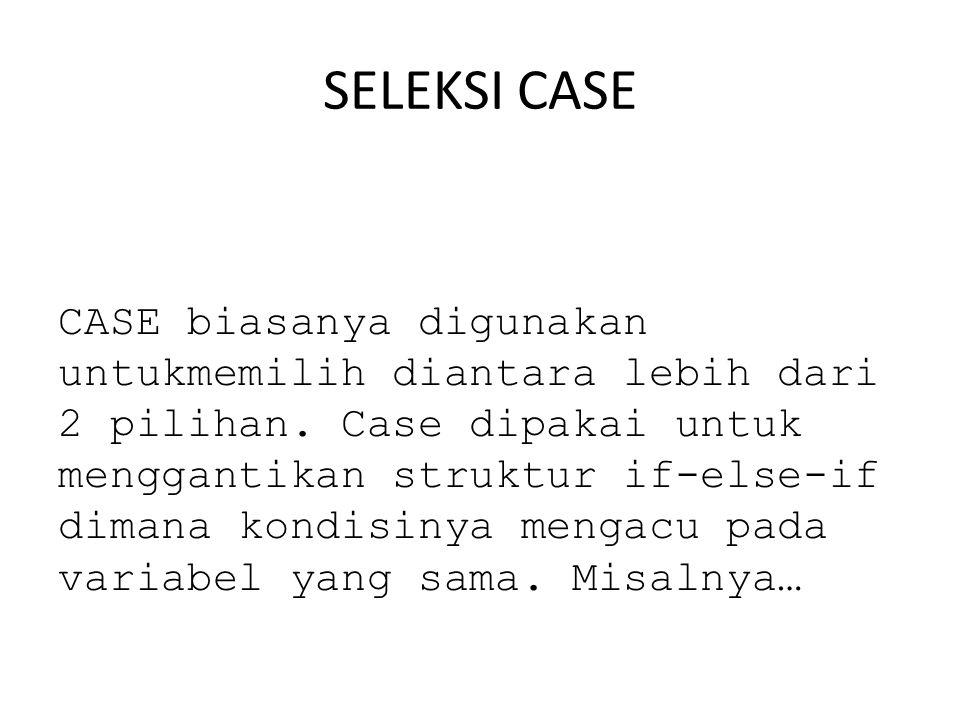 SELEKSI CASE CASE biasanya digunakan untukmemilih diantara lebih dari 2 pilihan.