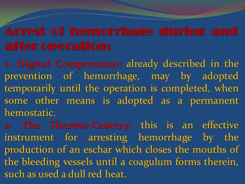 Arrest of hemorrhage during and after operation: 1- Digital Compression: already described in the prevention of hemorrhage, may by adopted temporarily until the operation is completed, when some other means is adopted as a permanent hemostatic.