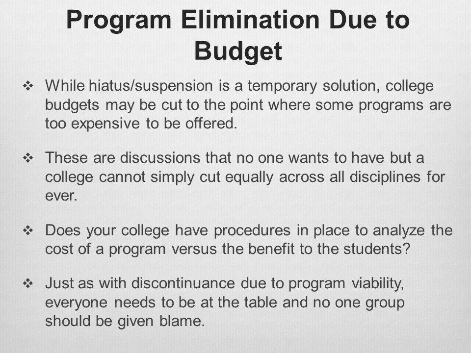 Program Elimination Due to Budget  While hiatus/suspension is a temporary solution, college budgets may be cut to the point where some programs are t