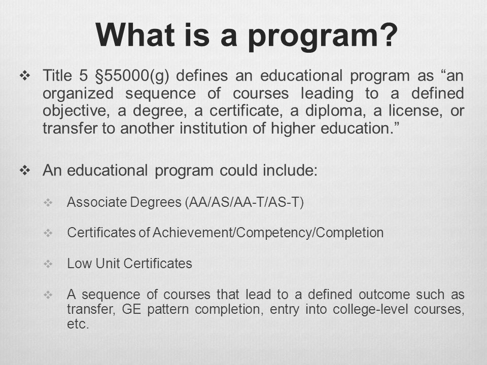 "What is a program?  Title 5 §55000(g) defines an educational program as ""an organized sequence of courses leading to a defined objective, a degree, a"